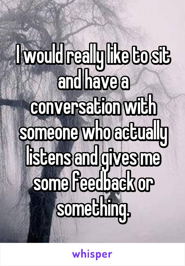 I would really like to sit and have a conversation with someone who actually listens and gives me some feedback or something.