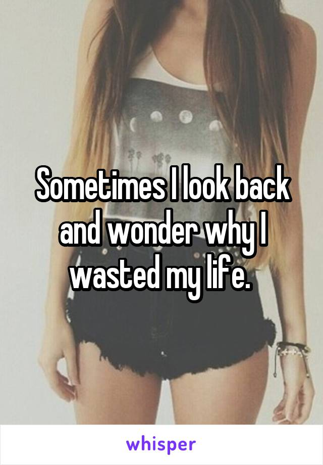 Sometimes I look back and wonder why I wasted my life.