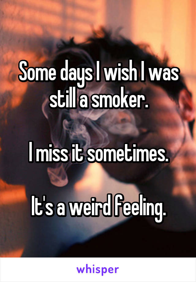 Some days I wish I was still a smoker.  I miss it sometimes.  It's a weird feeling.