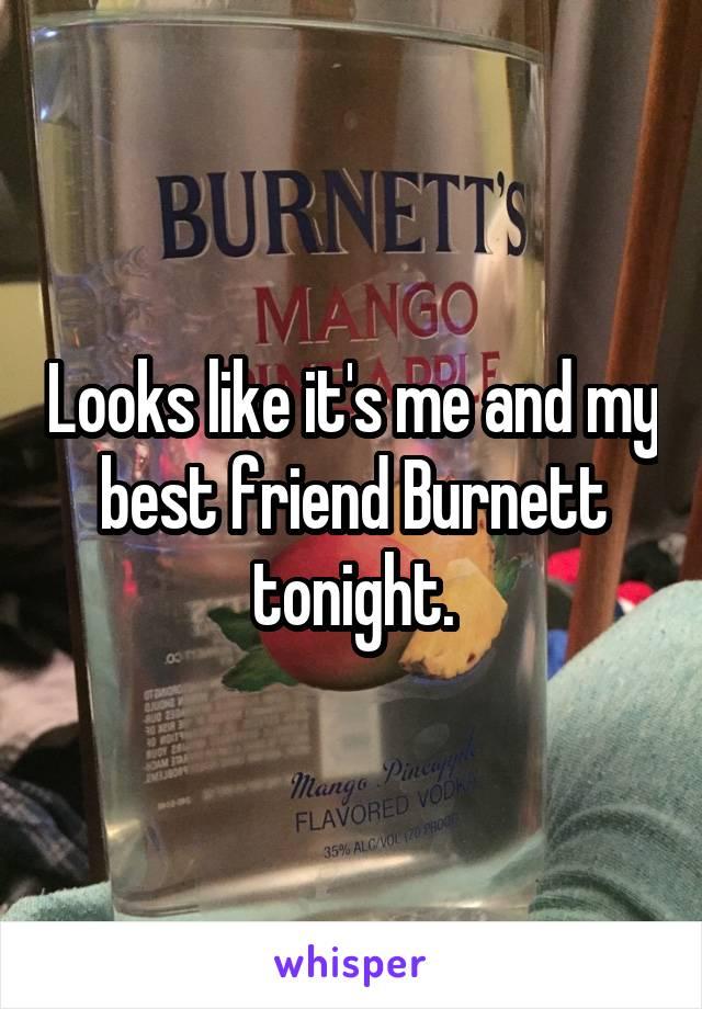 Looks like it's me and my best friend Burnett tonight.