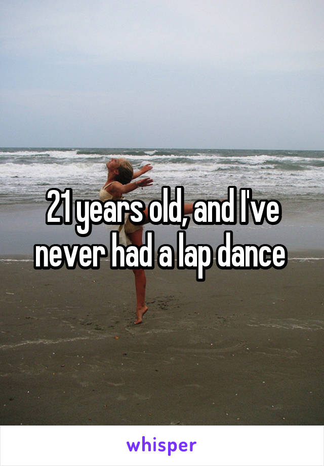 21 years old, and I've never had a lap dance