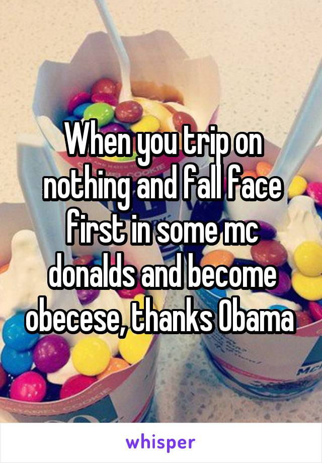 When you trip on nothing and fall face first in some mc donalds and become obecese, thanks Obama