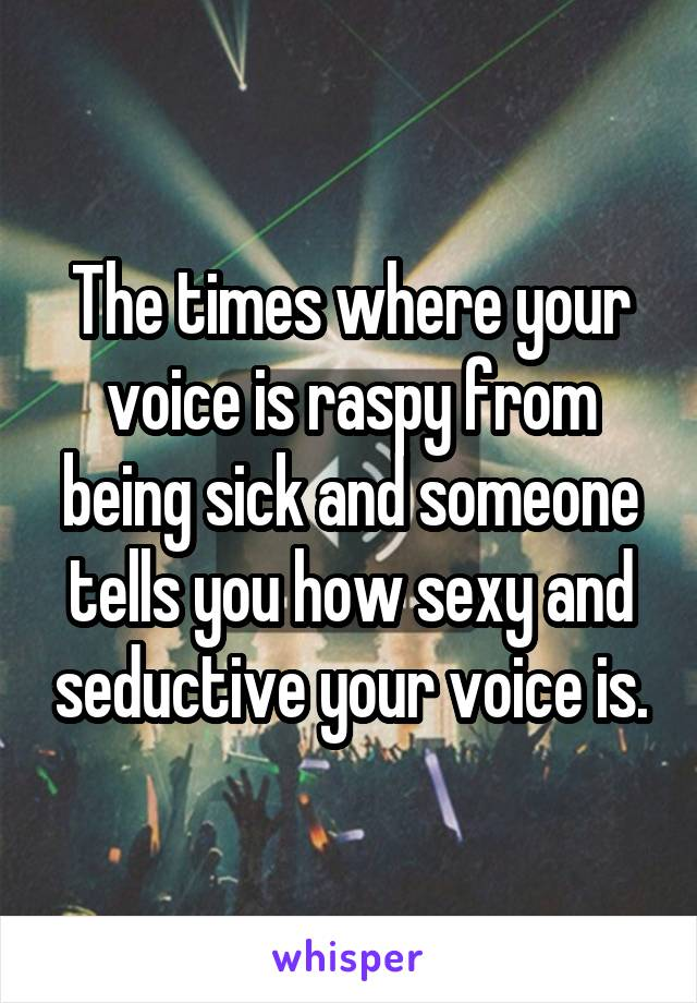 The times where your voice is raspy from being sick and someone tells you how sexy and seductive your voice is.