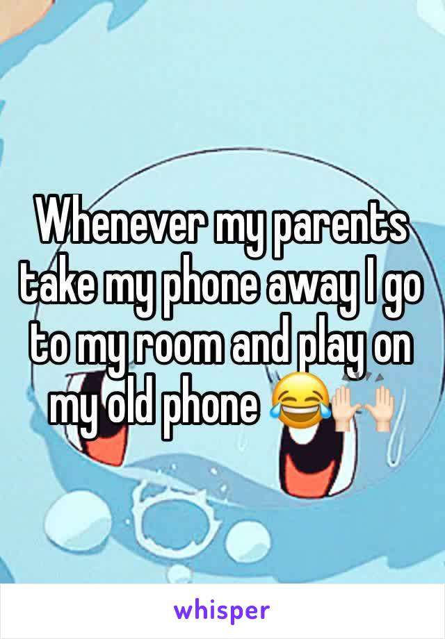 Whenever my parents take my phone away I go to my room and play on my old phone 😂🙌🏻