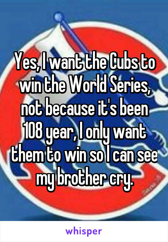 Yes, I want the Cubs to win the World Series, not because it's been 108 year, I only want them to win so I can see my brother cry.