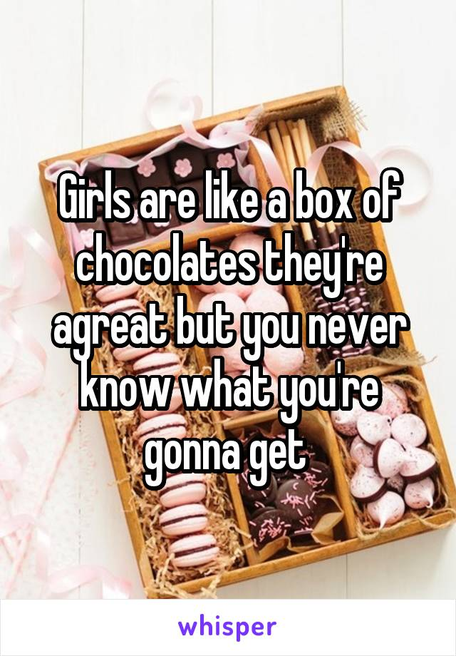Girls are like a box of chocolates they're agreat but you never know what you're gonna get