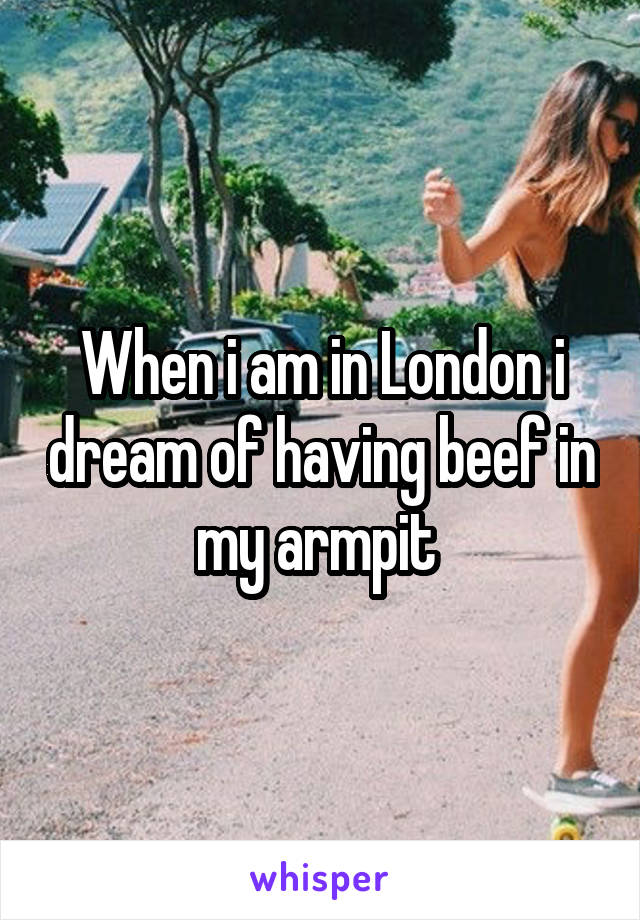 When i am in London i dream of having beef in my armpit