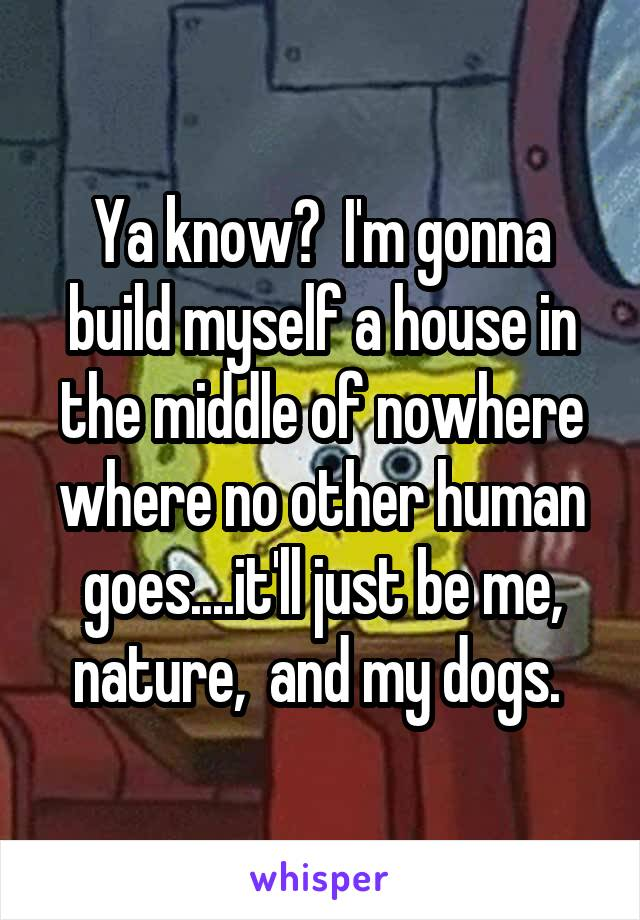 Ya know?  I'm gonna build myself a house in the middle of nowhere where no other human goes....it'll just be me, nature,  and my dogs.