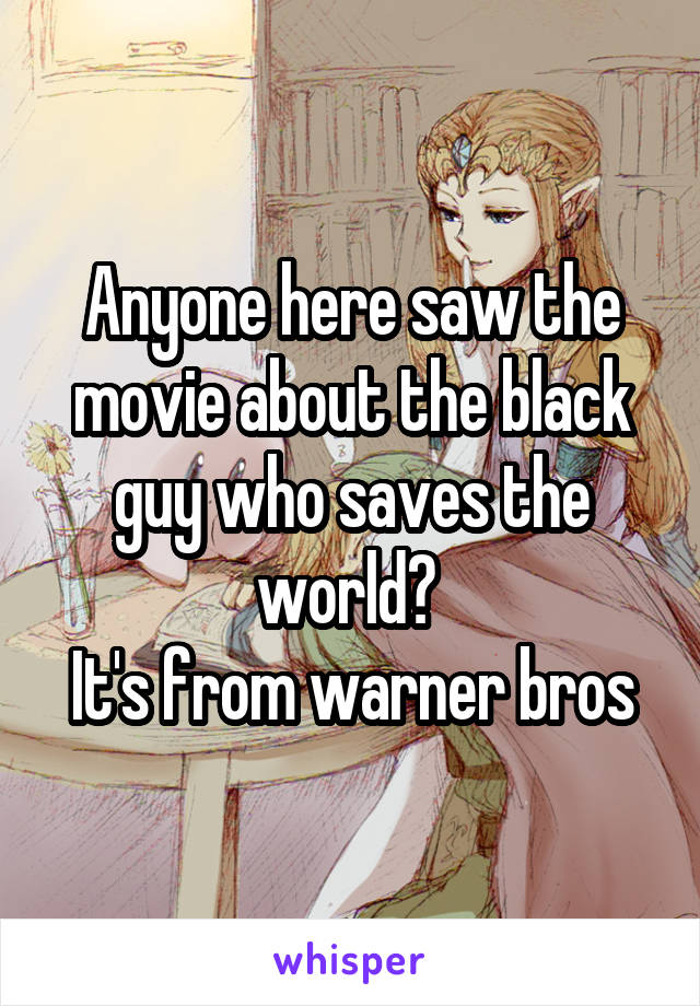 Anyone here saw the movie about the black guy who saves the world?  It's from warner bros