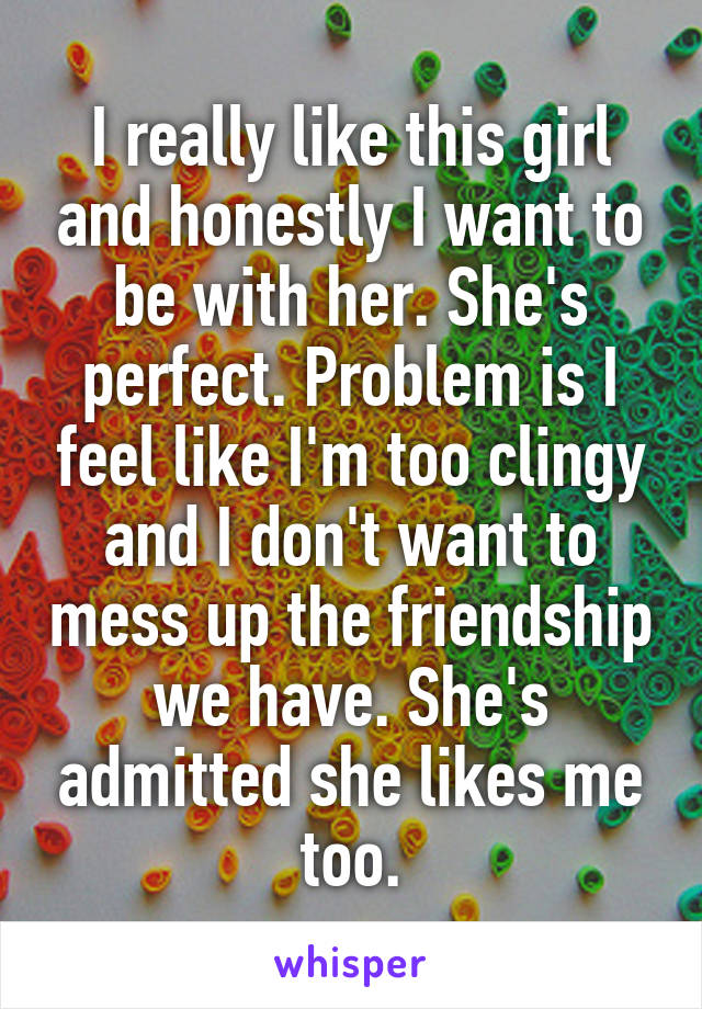 I really like this girl and honestly I want to be with her. She's perfect. Problem is I feel like I'm too clingy and I don't want to mess up the friendship we have. She's admitted she likes me too.