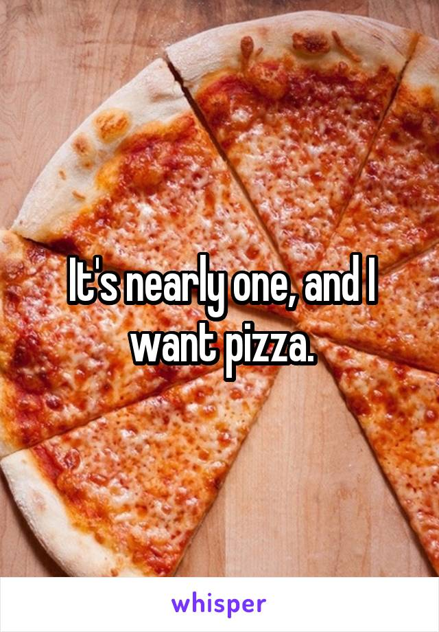 It's nearly one, and I want pizza.