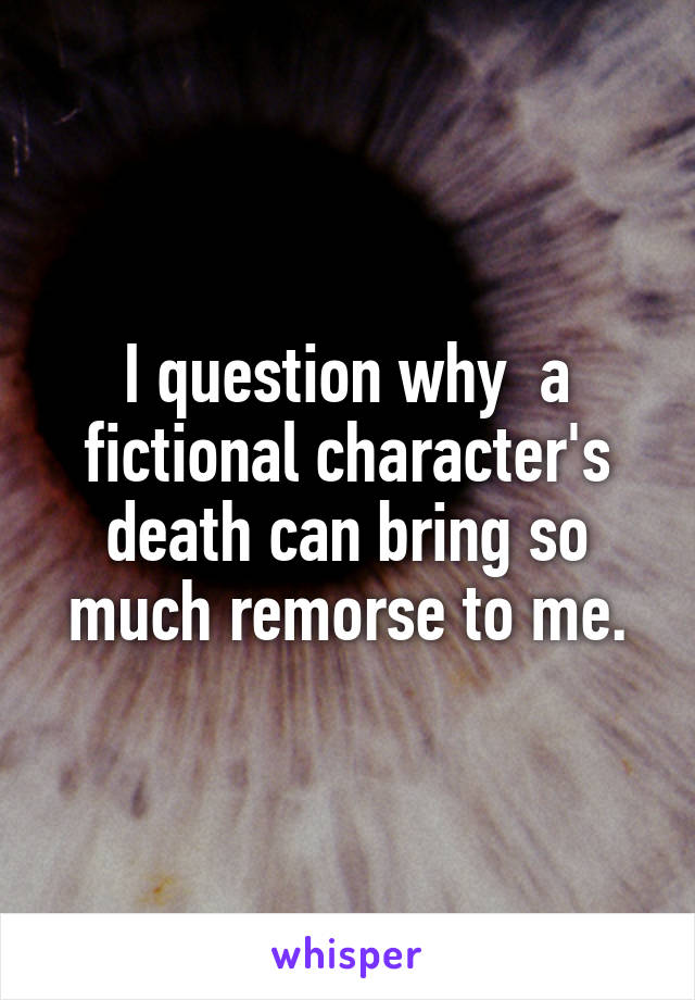 I question why  a fictional character's death can bring so much remorse to me.