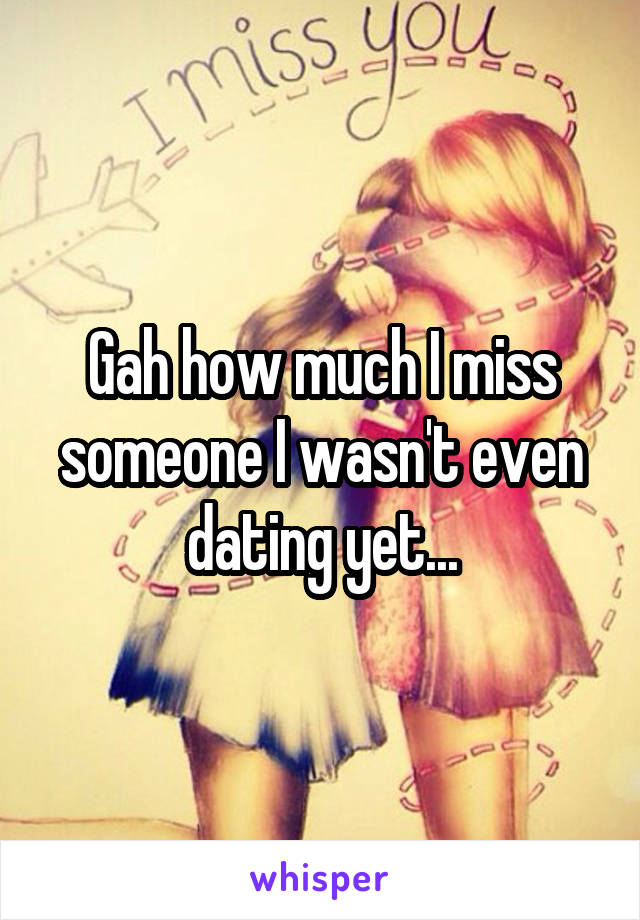 Gah how much I miss someone I wasn't even dating yet...
