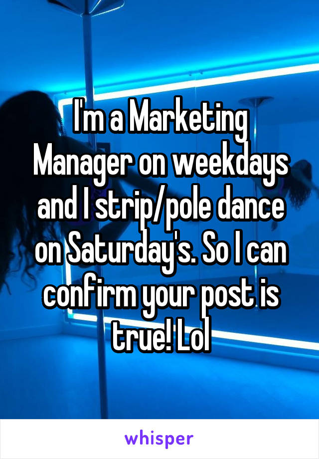 I'm a Marketing Manager on weekdays and I strip/pole dance on Saturday's. So I can confirm your post is true! Lol