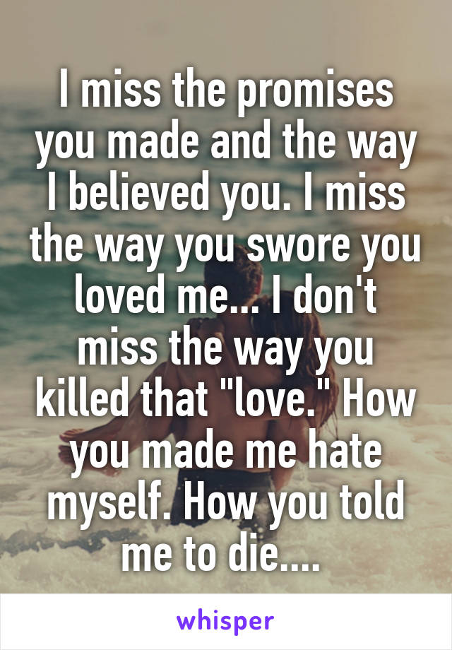 """I miss the promises you made and the way I believed you. I miss the way you swore you loved me... I don't miss the way you killed that """"love."""" How you made me hate myself. How you told me to die...."""