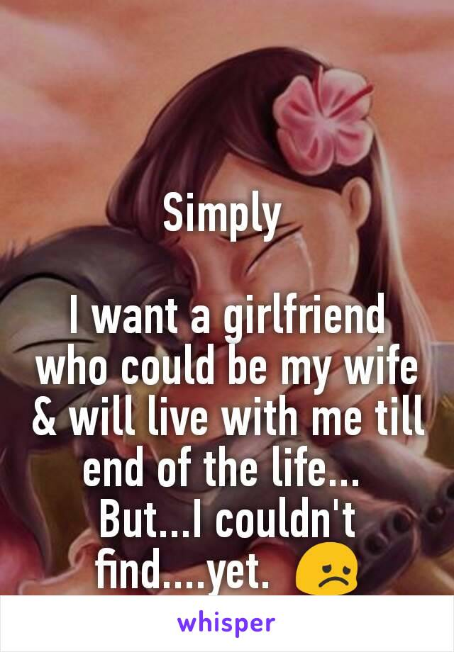 Simply   I want a girlfriend who could be my wife & will live with me till end of the life...  But...I couldn't find....yet.  😞