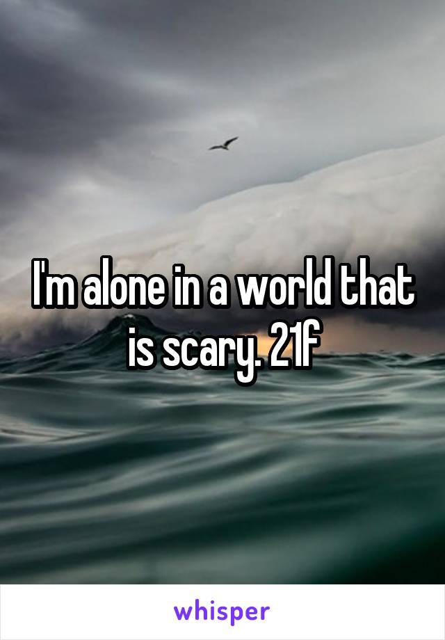 I'm alone in a world that is scary. 21f
