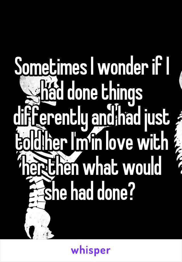 Sometimes I wonder if I had done things differently and had just told her I'm in love with her then what would she had done?