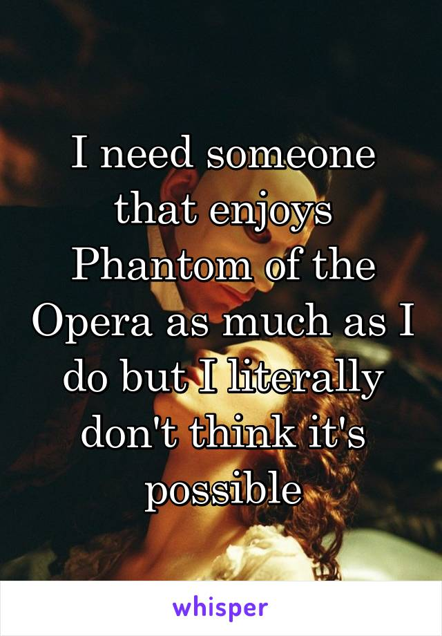 I need someone that enjoys Phantom of the Opera as much as I do but I literally don't think it's possible