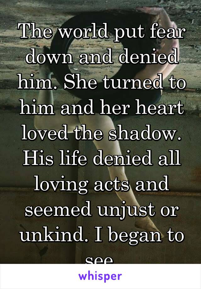 The world put fear down and denied him. She turned to him and her heart loved the shadow. His life denied all loving acts and seemed unjust or unkind. I began to see.