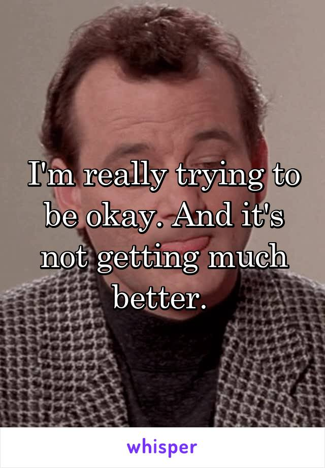 I'm really trying to be okay. And it's not getting much better.