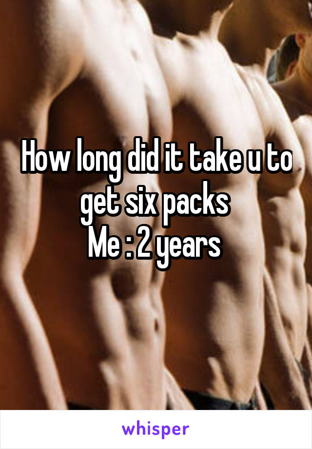 How long did it take u to get six packs  Me : 2 years