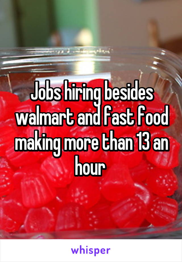 Jobs hiring besides walmart and fast food making more than 13 an hour