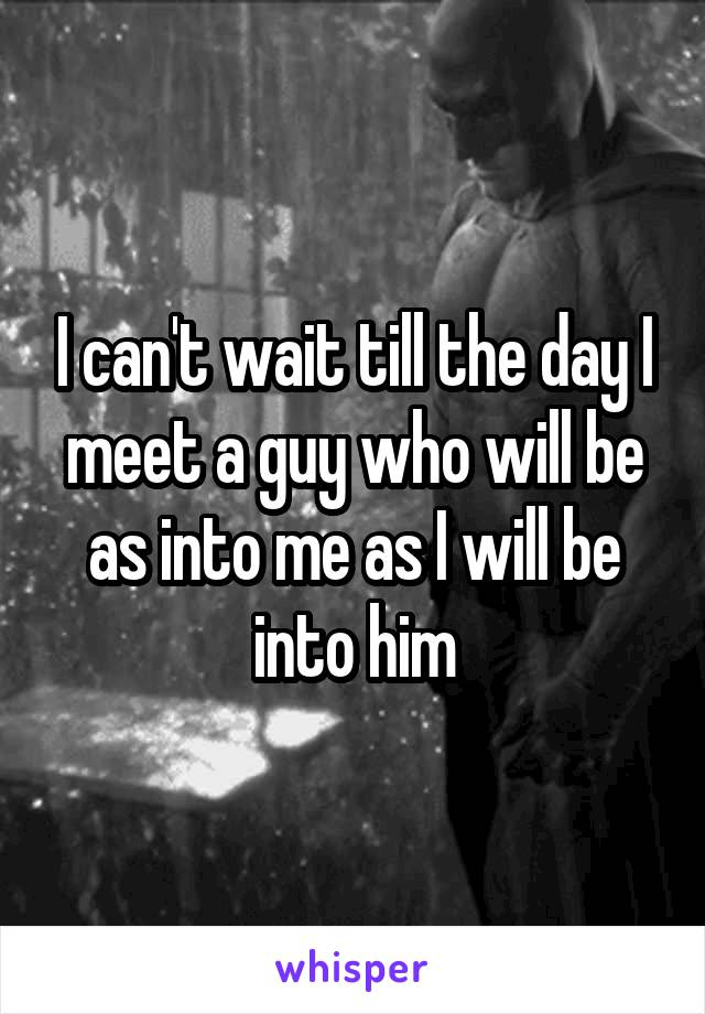 I can't wait till the day I meet a guy who will be as into me as I will be into him