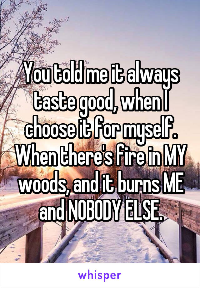 You told me it always taste good, when I choose it for myself. When there's fire in MY woods, and it burns ME and NOBODY ELSE.