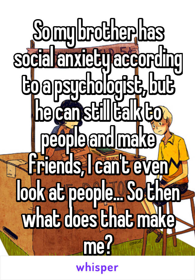 So my brother has social anxiety according to a psychologist, but he can still talk to people and make friends, I can't even look at people... So then what does that make me?