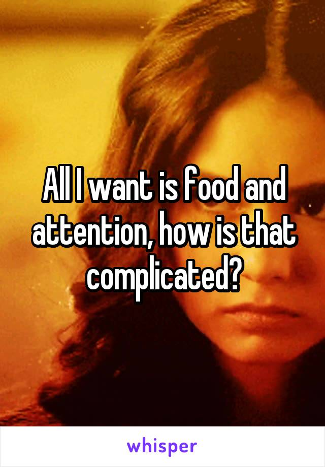 All I want is food and attention, how is that complicated?