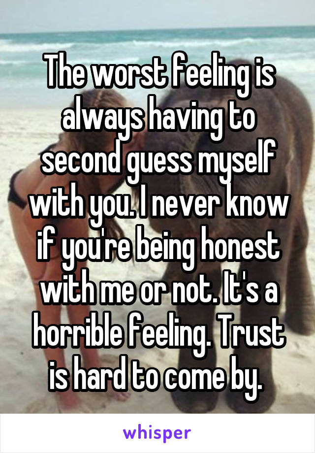 The worst feeling is always having to second guess myself with you. I never know if you're being honest with me or not. It's a horrible feeling. Trust is hard to come by.