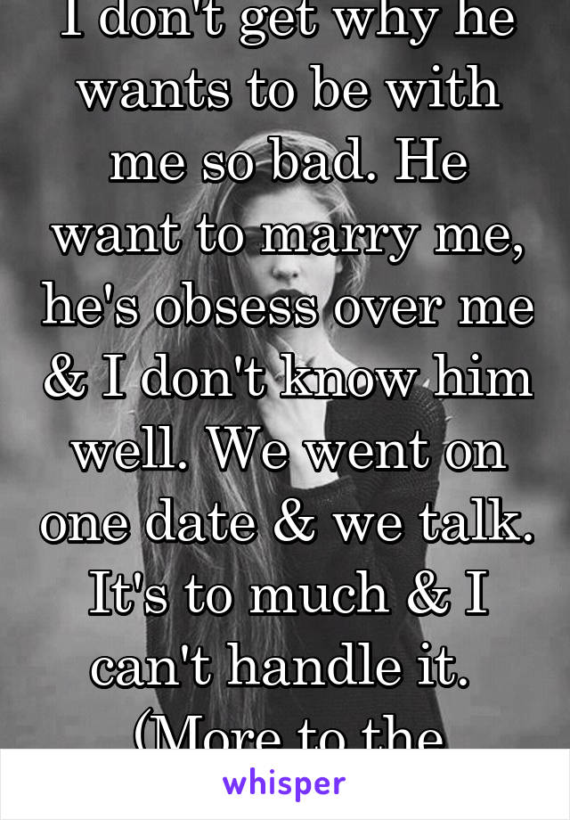 I don't get why he wants to be with me so bad. He want to marry me, he's obsess over me & I don't know him well. We went on one date & we talk. It's to much & I can't handle it.  (More to the problem)