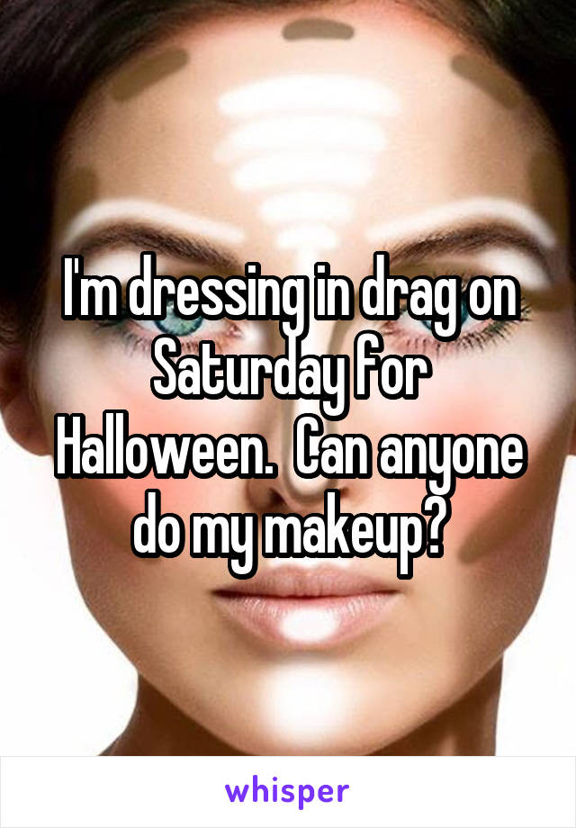 I'm dressing in drag on Saturday for Halloween.  Can anyone do my makeup?