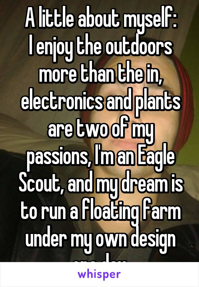 A little about myself: I enjoy the outdoors more than the in, electronics and plants are two of my passions, I'm an Eagle Scout, and my dream is to run a floating farm under my own design one day.