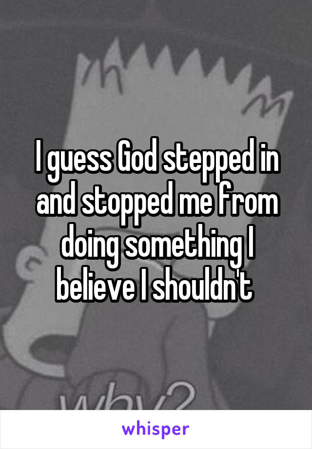 I guess God stepped in and stopped me from doing something I believe I shouldn't