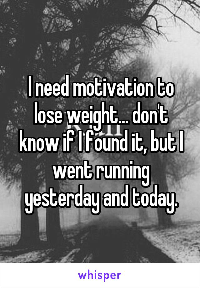 I need motivation to lose weight... don't know if I found it, but I went running yesterday and today.