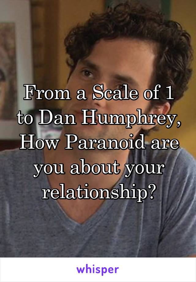 From a Scale of 1 to Dan Humphrey, How Paranoid are you about your relationship?