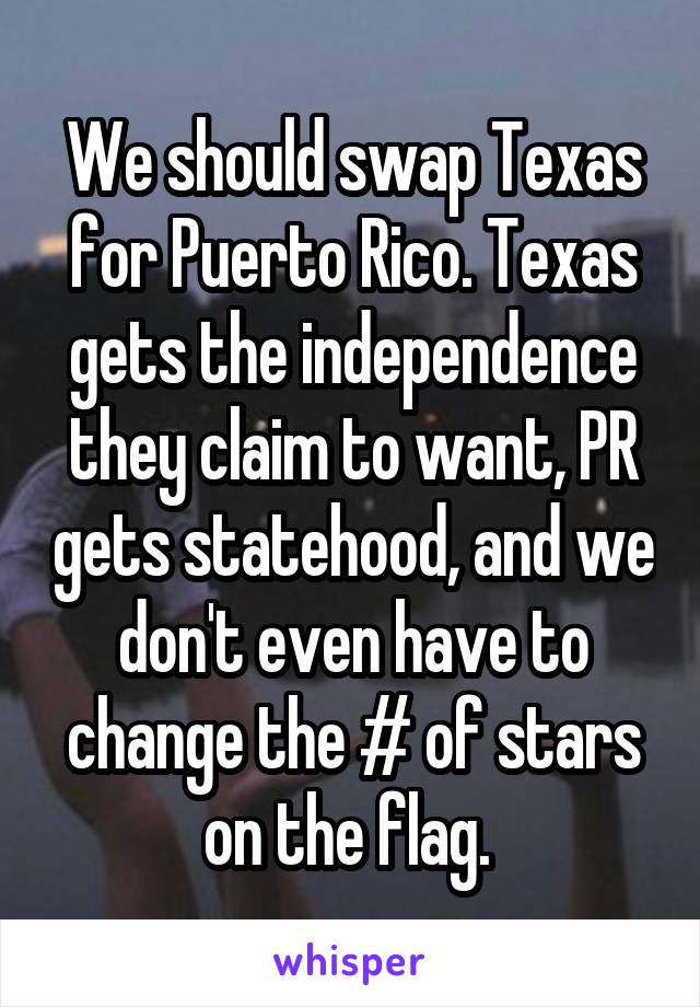 We should swap Texas for Puerto Rico. Texas gets the independence they claim to want, PR gets statehood, and we don't even have to change the # of stars on the flag.