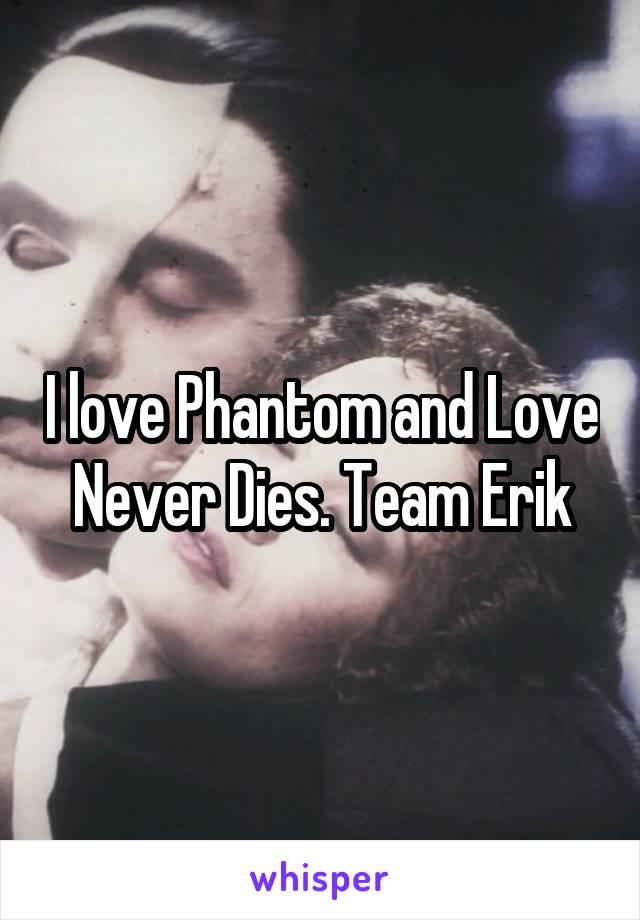 I love Phantom and Love Never Dies. Team Erik