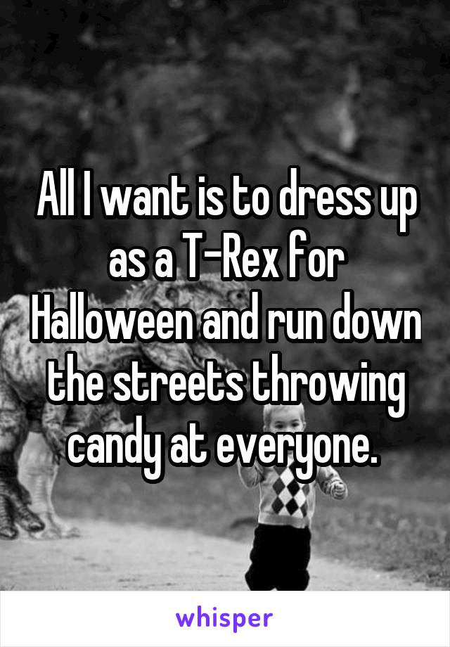 All I want is to dress up as a T-Rex for Halloween and run down the streets throwing candy at everyone.