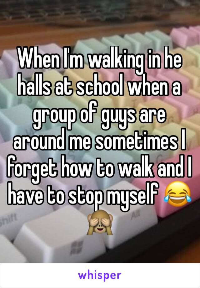 When I'm walking in he halls at school when a group of guys are around me sometimes I forget how to walk and I have to stop myself 😂🙈