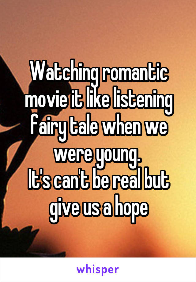 Watching romantic movie it like listening fairy tale when we were young.  It's can't be real but give us a hope