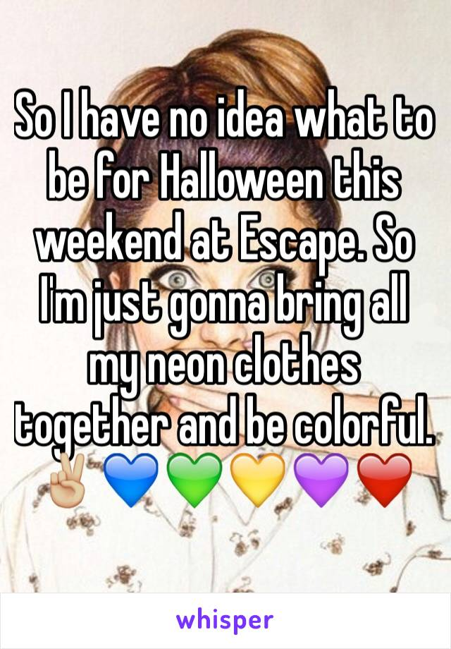 So I have no idea what to be for Halloween this weekend at Escape. So I'm just gonna bring all my neon clothes together and be colorful.✌🏼️💙💚💛💜❤️