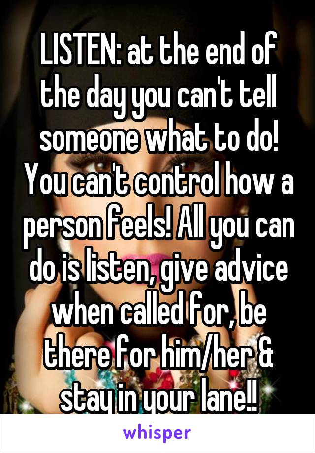 LISTEN: at the end of the day you can't tell someone what to do! You can't control how a person feels! All you can do is listen, give advice when called for, be there for him/her & stay in your lane!!
