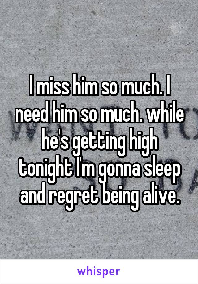 I miss him so much. I need him so much. while he's getting high tonight I'm gonna sleep and regret being alive.