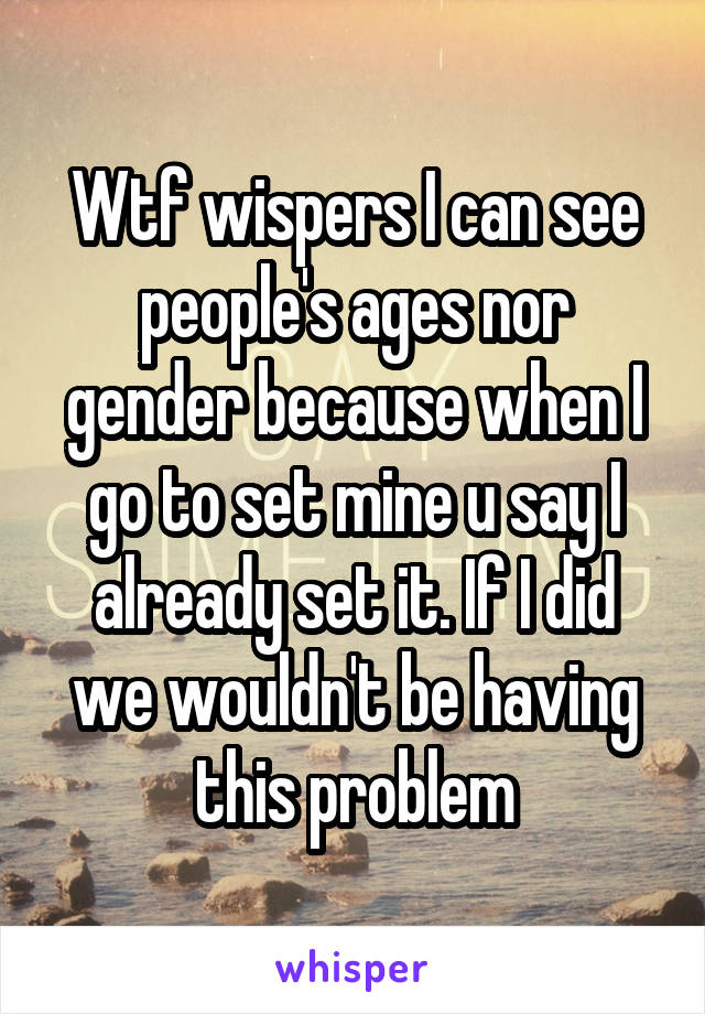 Wtf wispers I can see people's ages nor gender because when I go to set mine u say I already set it. If I did we wouldn't be having this problem