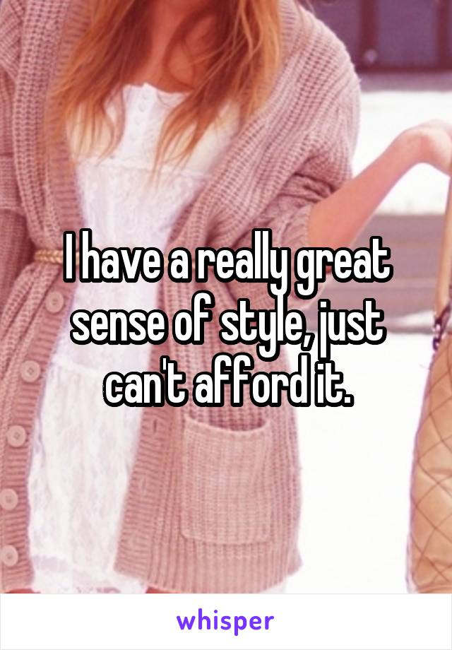 I have a really great sense of style, just can't afford it.