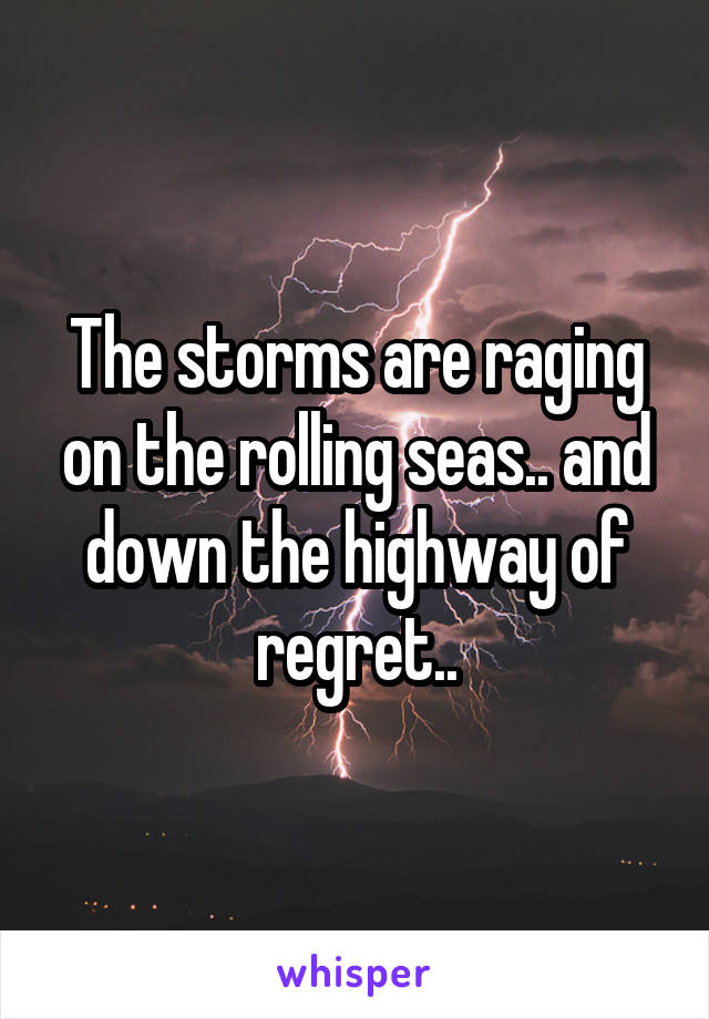 The storms are raging on the rolling seas.. and down the highway of regret..