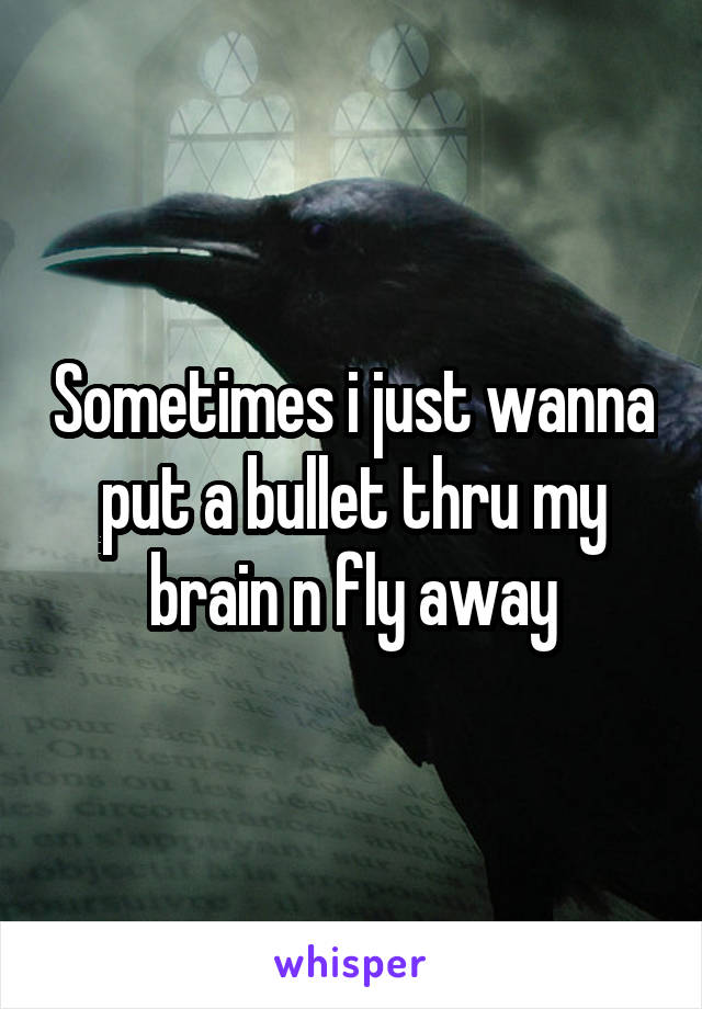 Sometimes i just wanna put a bullet thru my brain n fly away